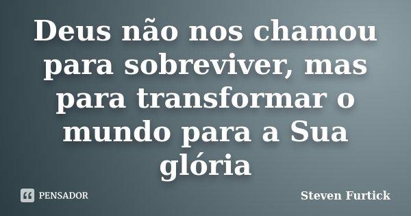 Deus não nos chamou para sobreviver, mas para transformar o mundo para a Sua glória... Frase de Steven Furtick.