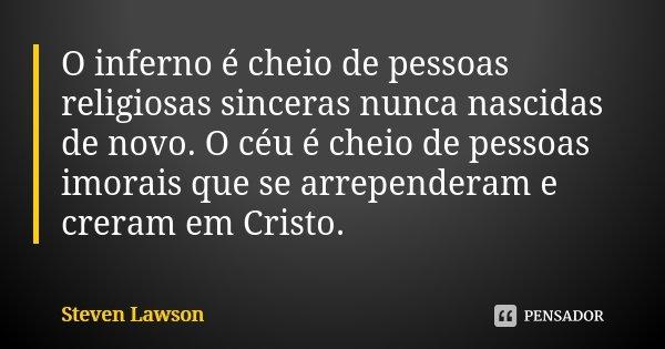 O inferno é cheio de pessoas religiosas sinceras nunca nascidas de novo. O céu é cheio de pessoas imorais que se arrependeram e creram em Cristo.... Frase de Steven Lawson.