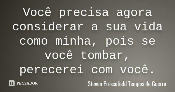 Você precisa agora considerar a sua vida como minha, pois se você tombar, perecerei com você.... Frase de Steven Pressefield [ Tempos de Guerra ].