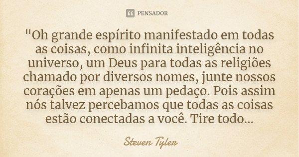 """""""Oh grande espírito manifestado em todas as coisas, como infinita inteligência no universo, um Deus para todas as religiões chamado por diversos nomes, jun... Frase de Steven Tyler."""