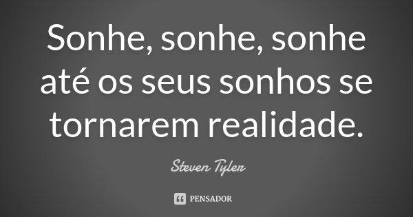Sonhe, sonhe, sonhe até os seus sonhos se tornarem realidade.... Frase de Steven Tyler.