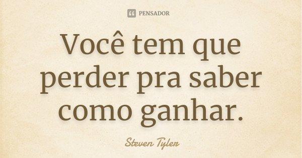 Você tem que perder pra saber como ganhar.... Frase de Steven Tyler.