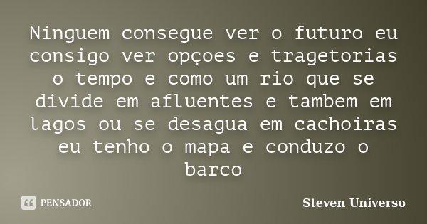 Ninguem consegue ver o futuro eu consigo ver opçoes e tragetorias o tempo e como um rio que se divide em afluentes e tambem em lagos ou se desagua em cachoiras ... Frase de Steven universo.