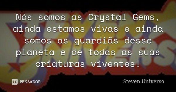 Nós somos as Crystal Gems, ainda estamos vivas e ainda somos as guardiãs desse planeta e de todas as suas criaturas viventes!... Frase de Steven Universo.