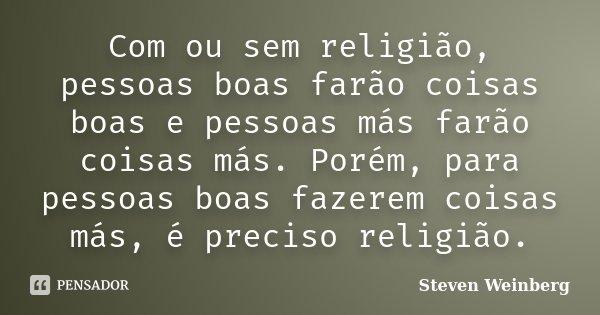 Com ou sem religião, pessoas boas farão coisas boas e pessoas más farão coisas más. Porém para pessoas boas fazerem coisas más, é preciso religião.... Frase de Steven Weinberg (físico).