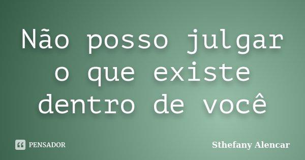 Não posso julgar o que existe dentro de você... Frase de Sthefany Alencar.