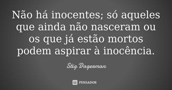 Não há inocentes; só aqueles que ainda não nasceram ou os que já estão mortos podem aspirar à inocência.... Frase de Stig Dagerman.