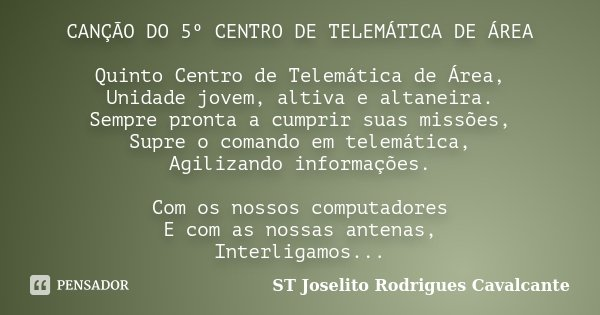CANÇÃO DO 5º CENTRO DE TELEMÁTICA DE ÁREA Quinto Centro de Telemática de Área, Unidade jovem, altiva e altaneira. Sempre pronta a cumprir suas missões, Supre o ... Frase de ST Joselito Rodrigues Cavalcante.