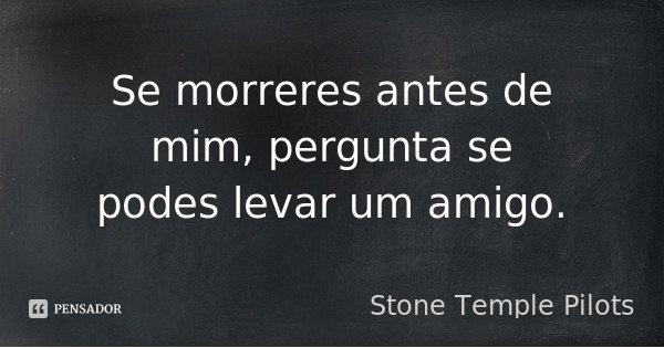 Se morreres antes de mim, pergunta se podes levar um amigo.... Frase de Stone Temple Pilots.
