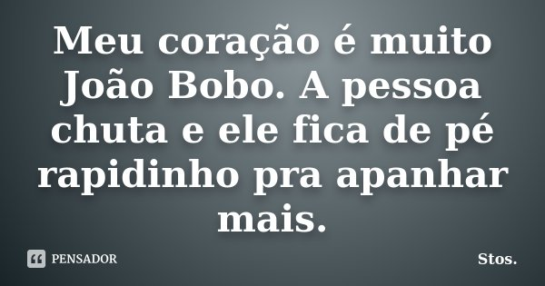 Meu coração é muito João Bobo. A pessoa chuta e ele fica de pé rapidinho pra apanhar mais.... Frase de Stos.