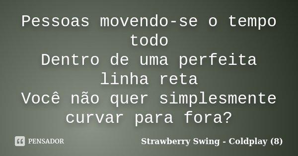 Pessoas movendo-se o tempo todo Dentro de uma perfeita linha reta Você não quer simplesmente curvar para fora?... Frase de Strawberry Swing - Coldplay (8).
