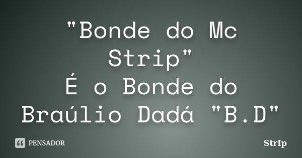 """""""Bonde do Mc Strip"""" É o Bonde do Braúlio Dadá """"B.D""""... Frase de StrIp."""