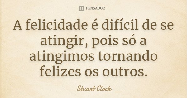 A felicidade é difícil de se atingir, pois só a atingimos tornando felizes os outros.... Frase de Stuart Clock.