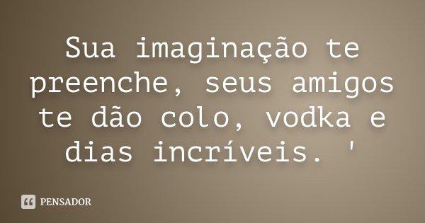 Sua imaginação te preenche, seus amigos te dão colo, vodka e dias incríveis. '... Frase de Desconhecido.