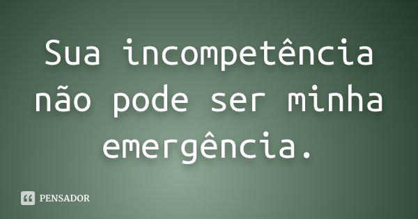 Sua incompetência não pode ser minha emergência.... Frase de Autor Desconhecido.