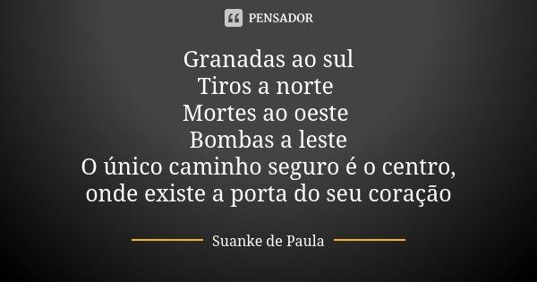 Granadas ao sul Tiros a norte Mortes ao oeste Bombas a leste O único caminho seguro é o centro, onde existe a porta do seu coração... Frase de Suanke de Paula.