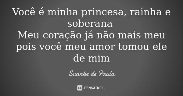 Você é minha princesa, rainha e soberana Meu coração já não mais meu pois você meu amor tomou ele de mim... Frase de Suanke de Paula.