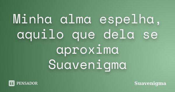 Minha alma espelha, aquilo que dela se aproxima Suavenigma... Frase de Suavenigma.
