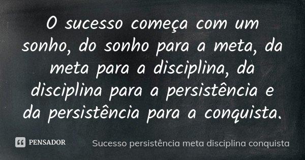 O sucesso começa com um sonho, do sonho para a meta, da meta para a disciplina, da disciplina para a persistência e da persistência para a conquista.... Frase de Sucesso persistência meta disciplina conquista.