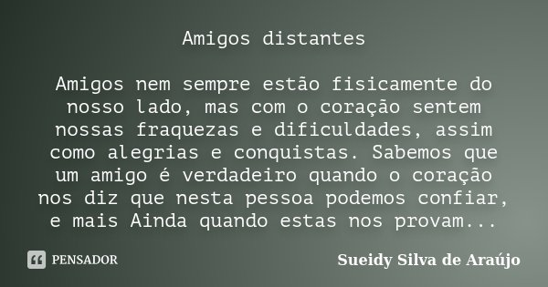 Amigos distantes Amigos nem sempre estão fisicamente do nosso lado, mas com o coração sentem nossas fraquezas e dificuldades, assim como alegrias e conquistas. ... Frase de Sueidy Silva de Araújo.