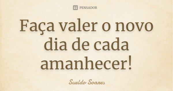 Faça valer o novo dia de cada amanhecer!... Frase de Sueldo Soares.
