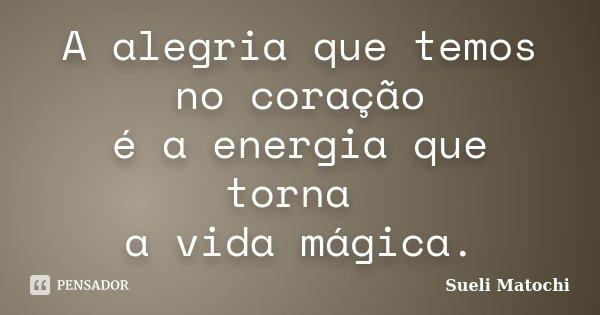 A alegria que temos no coração é a energia que torna a vida mágica.... Frase de Sueli Matochi.