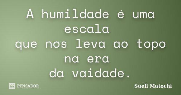 A humildade é uma escala que nos leva ao topo na era da vaidade.... Frase de Sueli Matochi.