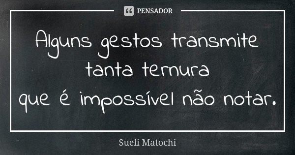 Alguns gestos transmite tanta ternura que é impossível não notar.... Frase de Sueli Matochi.