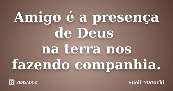 Amigo é a presença de Deus na terra nos fazendo companhia.... Frase de Sueli Matochi.