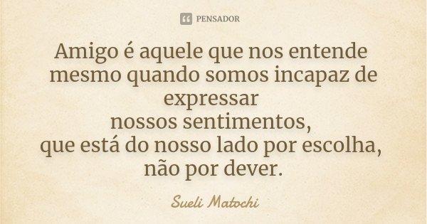 Amigo é aquele que nos entende mesmo quando somos incapaz de expressar nossos sentimentos, que está do nosso lado por escolha, não por dever.... Frase de Sueli Matochi.