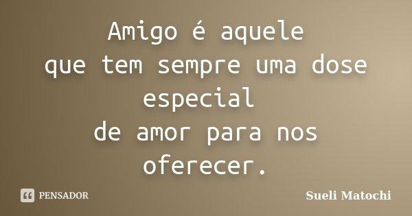 Amigo é aquele que tem sempre uma dose especial de amor para nos oferecer.... Frase de Sueli Matochi.