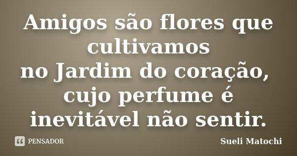 Amigos são flores que cultivamos no Jardim do coração, cujo perfume é inevitável não sentir.... Frase de Sueli Matochi.