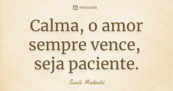 Calma, o amor sempre vence, seja paciente.... Frase de Sueli Matochi.