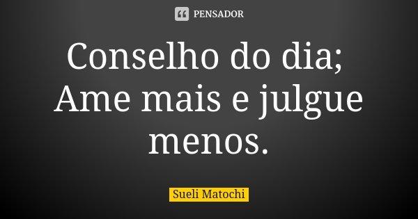 Conselho do dia; Ame mais e julgue menos.... Frase de Sueli Matochi.
