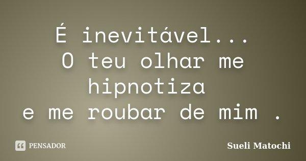 É inevitável... O teu olhar me hipnotiza e me roubar de mim .... Frase de Sueli Matochi.