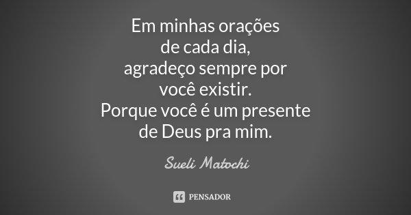 Em minhas orações de cada dia, agradeço sempre por você existir. Porque você é um presente de Deus pra mim.... Frase de Sueli Matochi.
