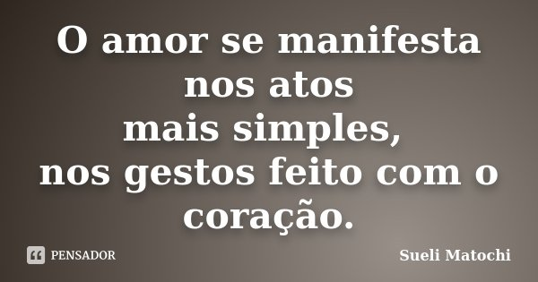 O amor se manifesta nos atos mais simples, nos gestos feito com o coração.... Frase de Sueli Matochi.