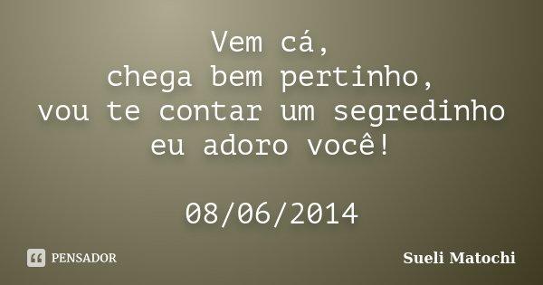 Vem cá, chega bem pertinho, vou te contar um segredinho eu adoro você! 08/06/2014... Frase de Sueli Matochi.