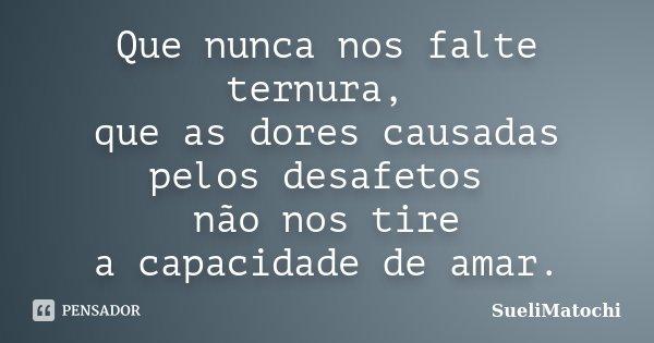 Que nunca nos falte ternura, que as dores causadas pelos desafetos não nos tire a capacidade de amar.... Frase de SueliMatochi.