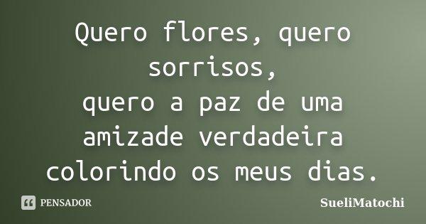Quero flores, quero sorrisos, quero a paz de uma amizade verdadeira colorindo os meus dias.... Frase de SueliMatochi.