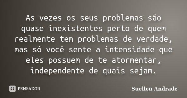 As vezes os seus problemas são quase inexistentes perto de quem realmente tem problemas de verdade, mas só você sente a intensidade que eles possuem de te atorm... Frase de Suellen Andrade.
