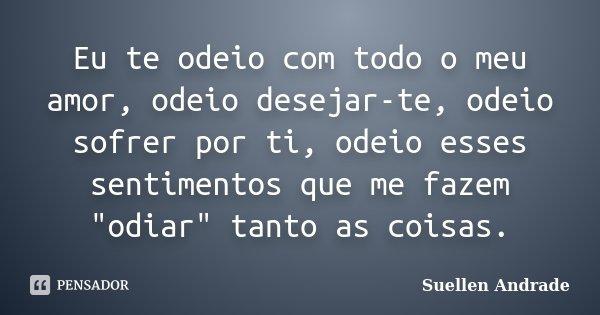 """Eu te odeio com todo o meu amor, odeio desejar-te, odeio sofrer por ti, odeio esses sentimentos que me fazem """"odiar"""" tanto as coisas.... Frase de Suellen Andrade."""