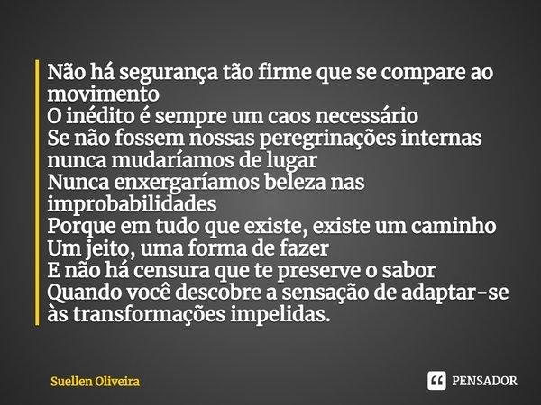 Não há segurança tão firme que se compare ao movimento O inédito é sempre um caos necessário Se não fossem nossas peregrinações internas nunca mudaríamos de lu... Frase de Suellen Oliveira.