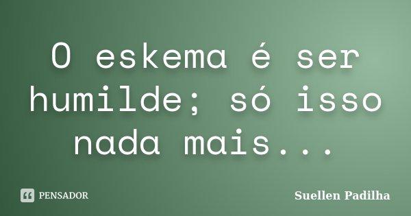 O eskema é ser humilde; só isso nada mais...... Frase de Suellen Padilha.