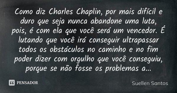 Como diz Charles Chaplin, por mais difícil e duro que seja nunca abandone uma luta, pois, é com ela que você será um vencedor. É lutando que você irá conseguir ... Frase de Suellen Santos.