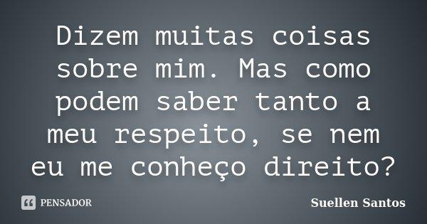 Dizem muitas coisas sobre mim. Mas como podem saber tanto a meu respeito, se nem eu me conheço direito?... Frase de Suellen Santos.