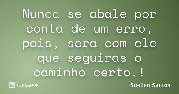 Nunca se abale por conta de um erro, pois, sera com ele que seguiras o caminho certo.!... Frase de Suellen Santos.