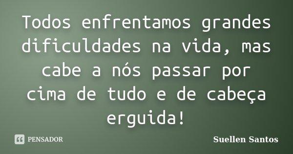 Todos enfrentamos grandes dificuldades na vida, mais cabe a nós passar por cima de tudo e de cabeça erguida.!... Frase de Suellen Santos.