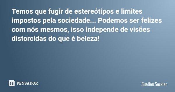 Temos que fugir de estereótipos e limites impostos pela sociedade... Podemos ser felizes com nós mesmos, isso independe de visões distorcidas do que é beleza!... Frase de Suellen Seckler.