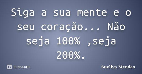 Siga a sua mente e o seu coração... Não seja 100% ,seja 200%.... Frase de Suellyn Mendes.